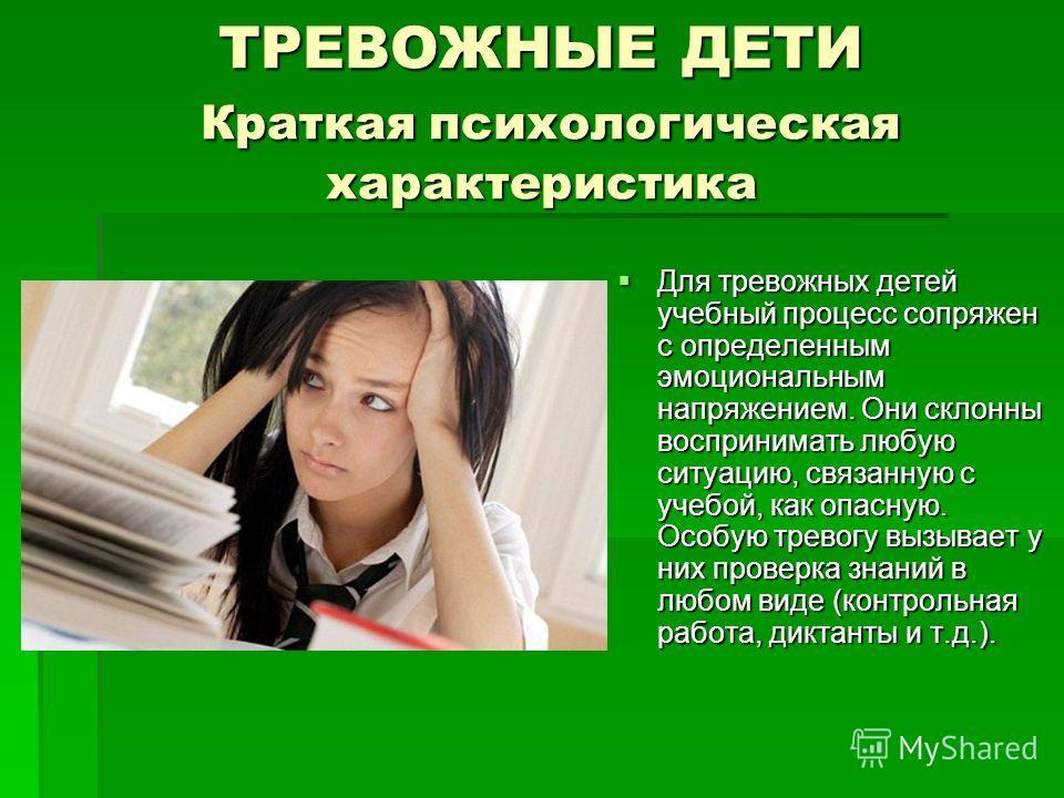 ТРЕВОЖНЫЕ ДЕТИ Краткая психологическая характеристика Для тревожных детей учебный процесс сопряжен с определенным эмоциональным напряжением. Они склонны воспринимать любую ситуацию, связанную с учебой, как опасную. Особую тревогу вызывает у них прове