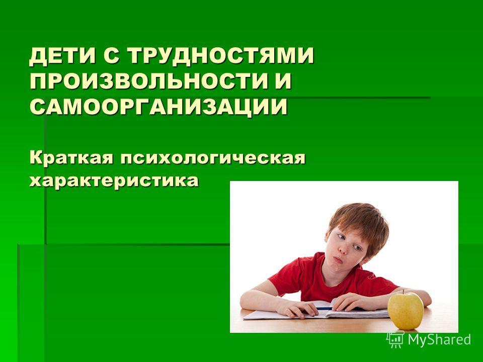 ДЕТИ С ТРУДНОСТЯМИ ПРОИЗВОЛЬНОСТИ И САМООРГАНИЗАЦИИ Краткая психологическая характеристика