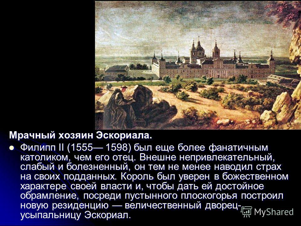 Мрачный хозяин Эскориала. Филипп II (1555 1598) был еще более фанатичным католиком, чем его отец. Внешне непривлекательный, слабый и болезненный, он тем не менее наводил страх на своих подданных. Король был уверен в божественном характере своей власт