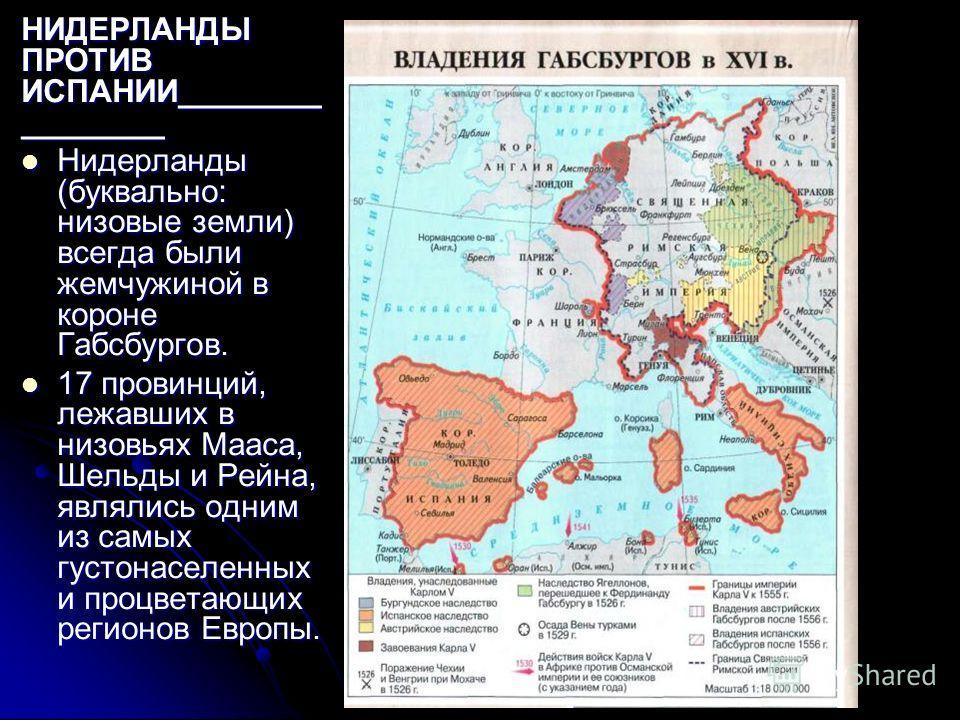 НИДЕРЛАНДЫ ПРОТИВ ИСПАНИИ________ ________ Нидерланды (буквально: низовые земли) всегда были жемчужиной в короне Габсбургов. Нидерланды (буквально: низовые земли) всегда были жемчужиной в короне Габсбургов. 17 провинций, лежавших в низовьях Мааса, Ше
