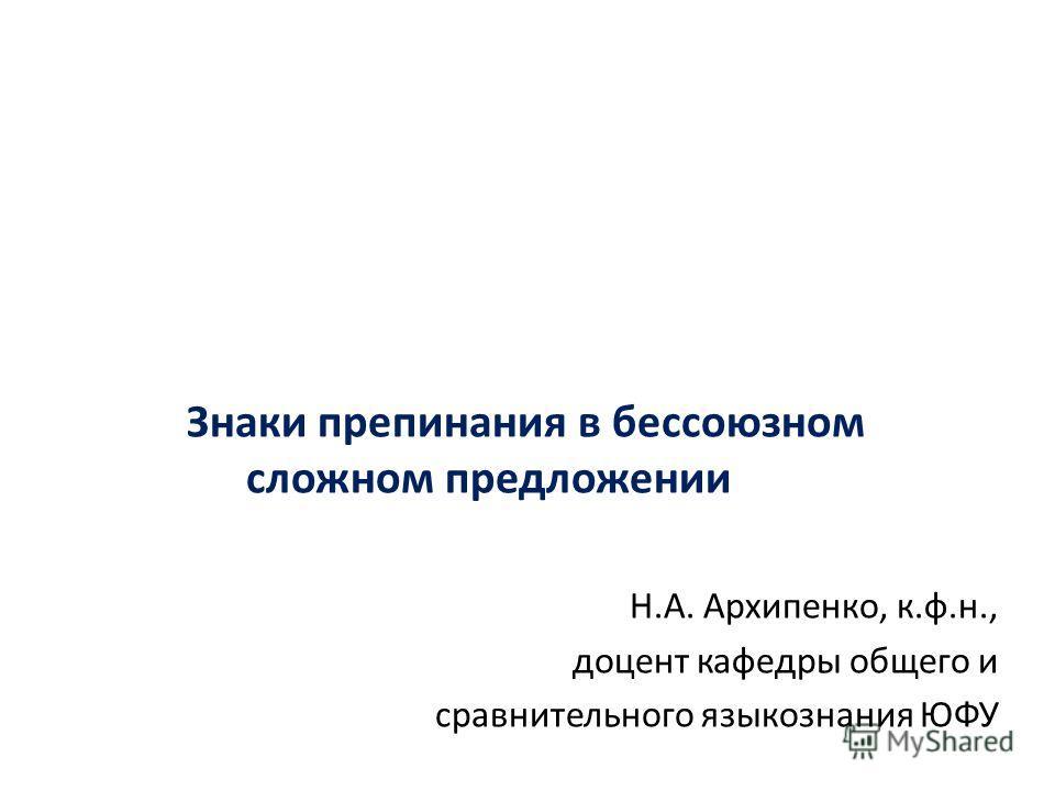 Знаки препинания в бессоюзном сложном предложении Н.А. Архипенко, к.ф.н., доцент кафедры общего и сравнительного языкознания ЮФУ