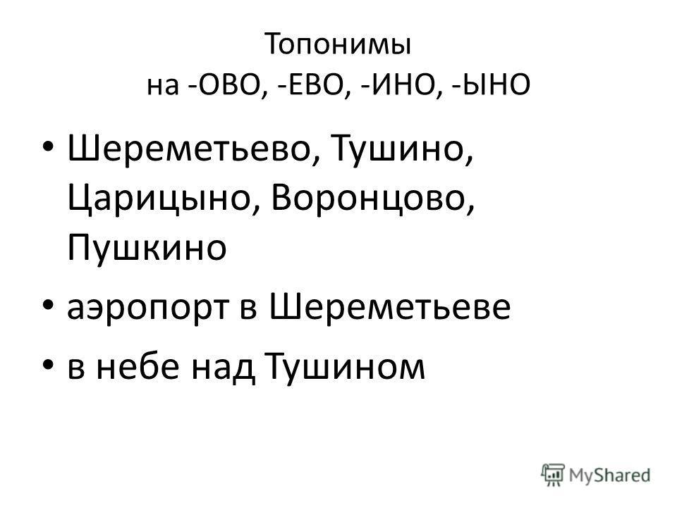 Топонимы на -ОВО, -ЕВО, -ИНО, -ЫНО Шереметьево, Тушино, Царицыно, Воронцово, Пушкино аэропорт в Шереметьеве в небе над Тушином