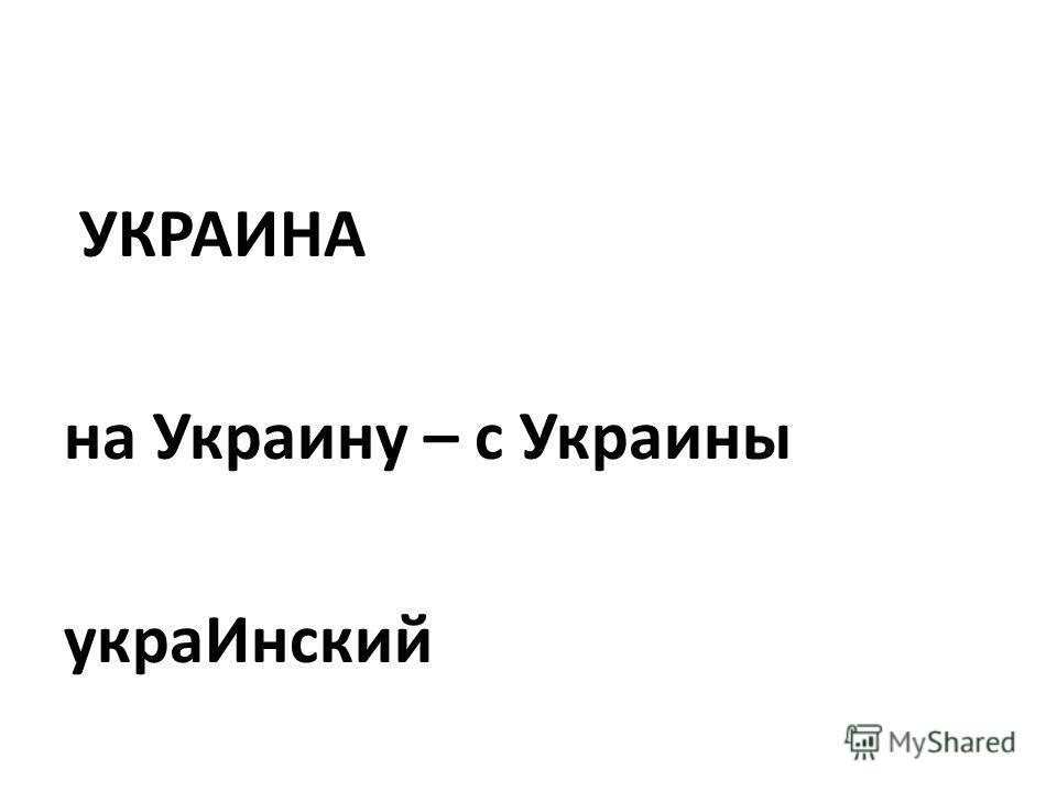 УКРАИНА на Украину – с Украины украИнский