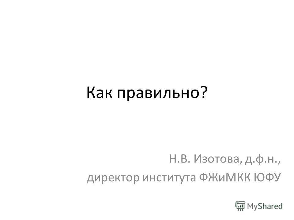Как правильно? Н.В. Изотова, д.ф.н., директор института ФЖиМКК ЮФУ