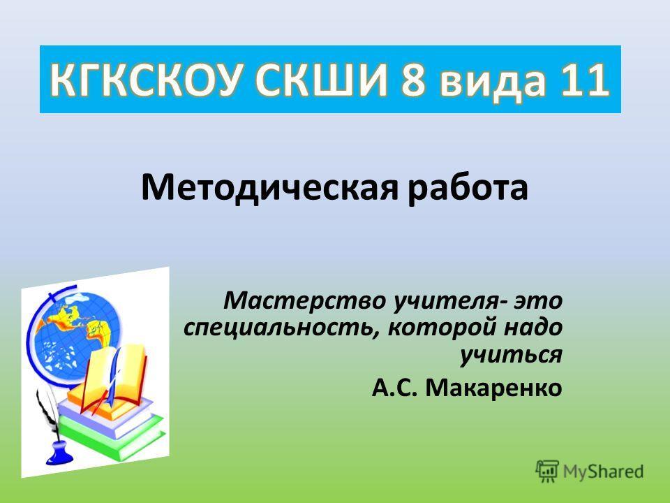 Методическая работа Мастерство учителя- это специальность, которой надо учиться А.С. Макаренко
