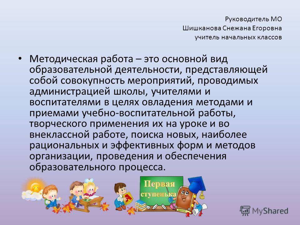Руководитель МО Шишканова Снежана Егоровна учитель начальных классов Методическая работа – это основной вид образовательной деятельности, представляющей собой совокупность мероприятий, проводимых администрацией школы, учителями и воспитателями в целя