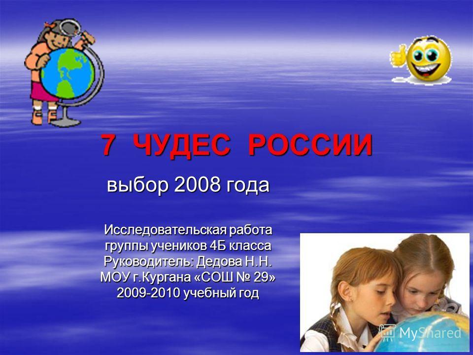 7 ЧУДЕС РОССИИ выбор 2008 года Исследовательская работа группы учеников 4Б класса Руководитель: Дедова Н.Н. МОУ г.Кургана «СОШ 29» 2009-2010 учебный год