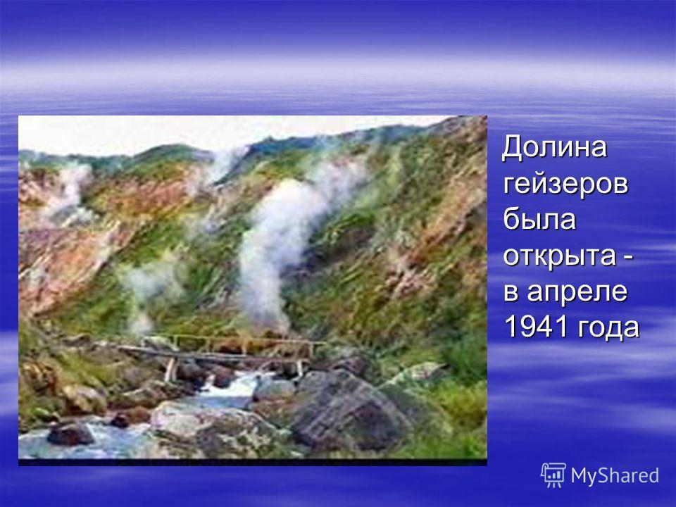 Долина гейзеров была открыта - в апреле 1941 года Долина гейзеров была открыта - в апреле 1941 года