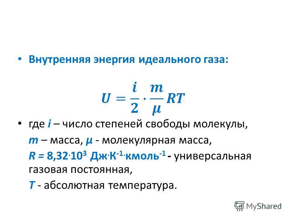 Внутренняя энергия идеального газа: где i – число степеней свободы молекулы, m – масса, μ - молекулярная масса, R = 8,32. 10 3 Дж. К -1. кмоль -1 - универсальная газовая постоянная, Т - абсолютная температура.
