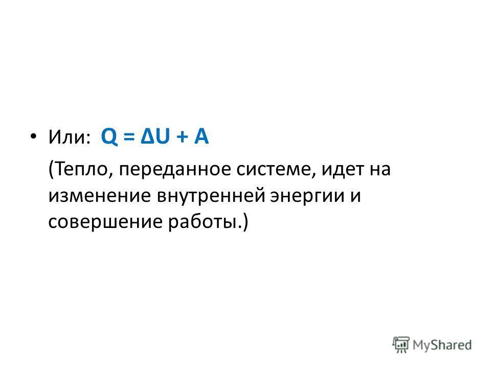 Или: Q = ΔU + A (Тепло, переданное системе, идет на изменение внутренней энергии и совершение работы.)