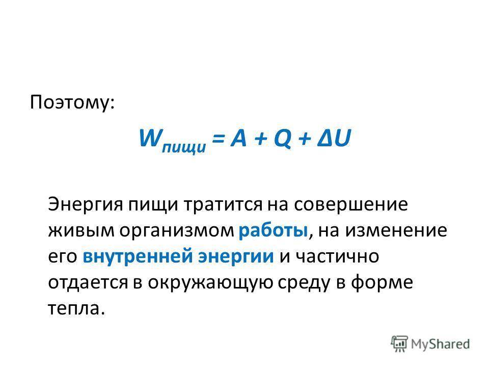 Поэтому: W пищи = A + Q + ΔU Энергия пищи тратится на совершение живым организмом работы, на изменение его внутренней энергии и частично отдается в окружающую среду в форме тепла.