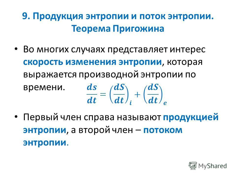 9. Продукция энтропии и поток энтропии. Теорема Пригожина Во многих случаях представляет интерес скорость изменения энтропии, которая выражается производной энтропии по времени. Первый член справа называют продукцией энтропии, а второй член – потоком