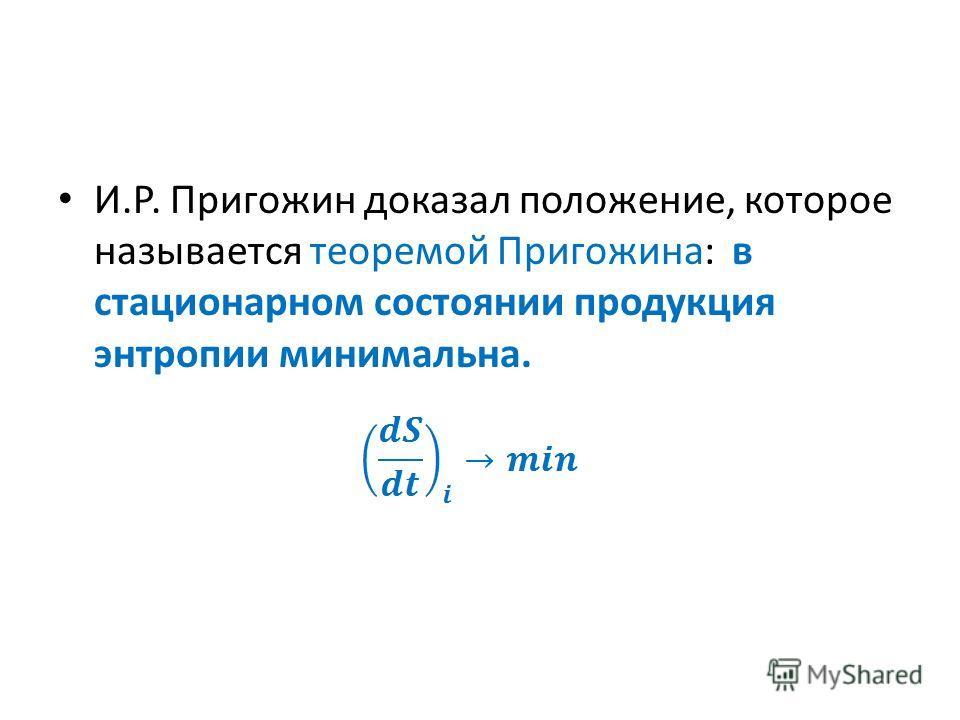 И.Р. Пригожин доказал положение, которое называется теоремой Пригожина: в стационарном состоянии продукция энтропии минимальна.