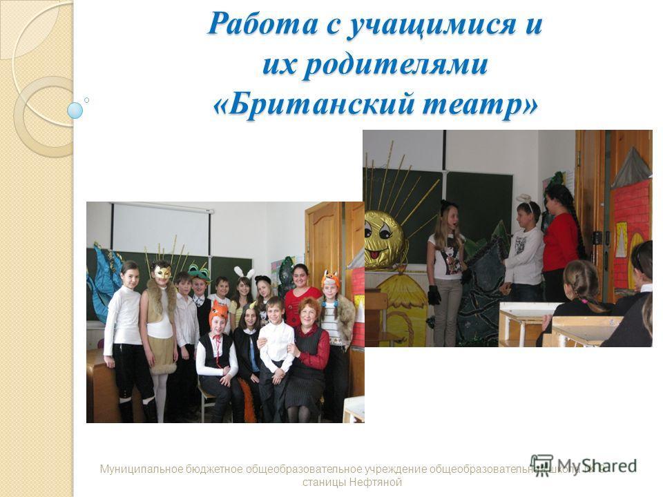 Работа с учащимися и их родителями «Британский театр» Муниципальное бюджетное общеобразовательное учреждение общеобразовательная школа 9 станицы Нефтяной
