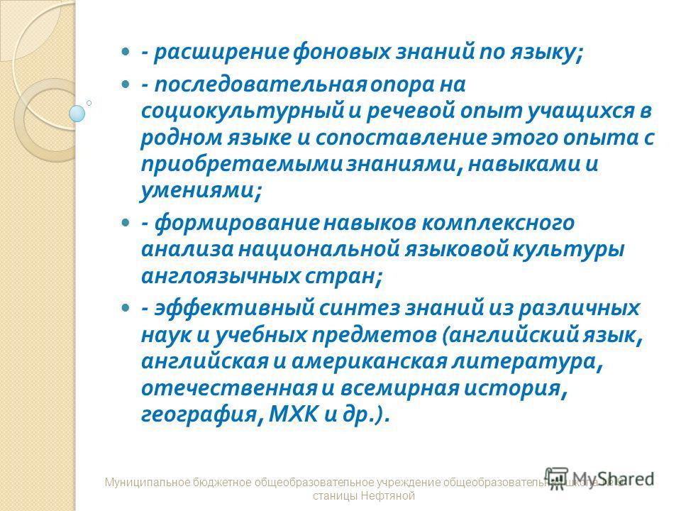- расширение фоновых знаний по языку ; - последовательная опора на социокультурный и речевой опыт учащихся в родном языке и сопоставление этого опыта с приобретаемыми знаниями, навыками и умениями ; - формирование навыков комплексного анализа национа
