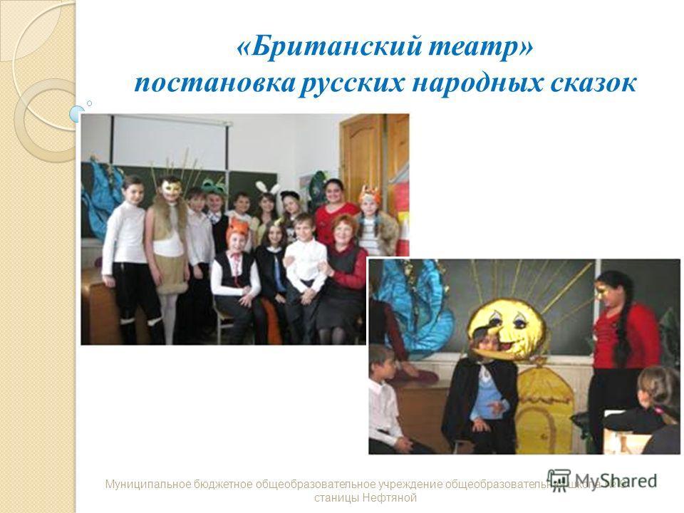 «Британский театр» постановка русских народных сказок Муниципальное бюджетное общеобразовательное учреждение общеобразовательная школа 9 станицы Нефтяной