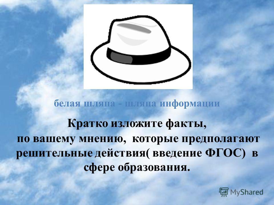 белая шляпа - шляпа информации Кратко изложите факты, по вашему мнению, которые предполагают решительные действия( введение ФГОС) в сфере образования.