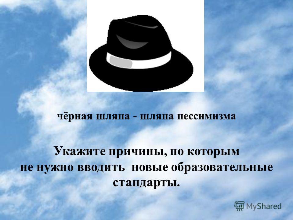 чёрная шляпа - шляпа пессимизма Укажите причины, по которым не нужно вводить новые образовательные стандарты.