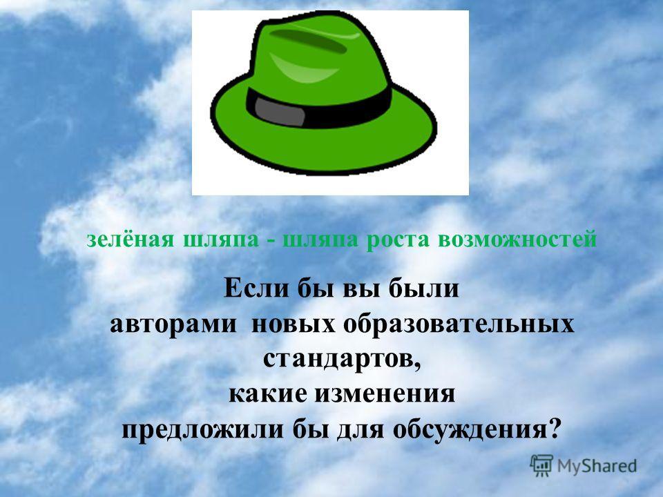 зелёная шляпа - шляпа роста возможностей Если бы вы были авторами новых образовательных стандартов, какие изменения предложили бы для обсуждения?