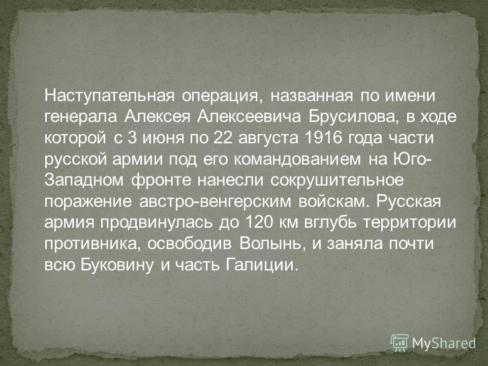 Наступательная операция, названная по имени генерала Алексея Алексеевича Брусилова, в ходе которой с 3 июня по 22 августа 1916 года части русской армии под его командованием на Юго- Западном фронте нанесли сокрушительное поражение австро-венгерским в