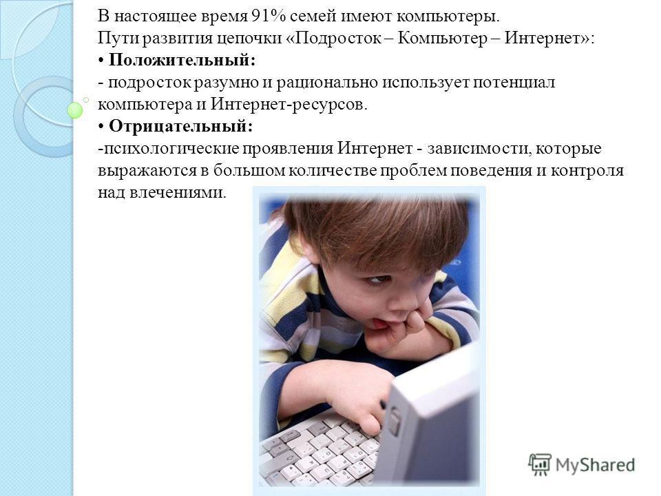 В настоящее время 91% семей имеют компьютеры. Пути развития цепочки «Подросток – Компьютер – Интернет»: Положительный: - подросток разумно и рационально использует потенциал компьютера и Интернет-ресурсов. Отрицательный: -психологические проявления И
