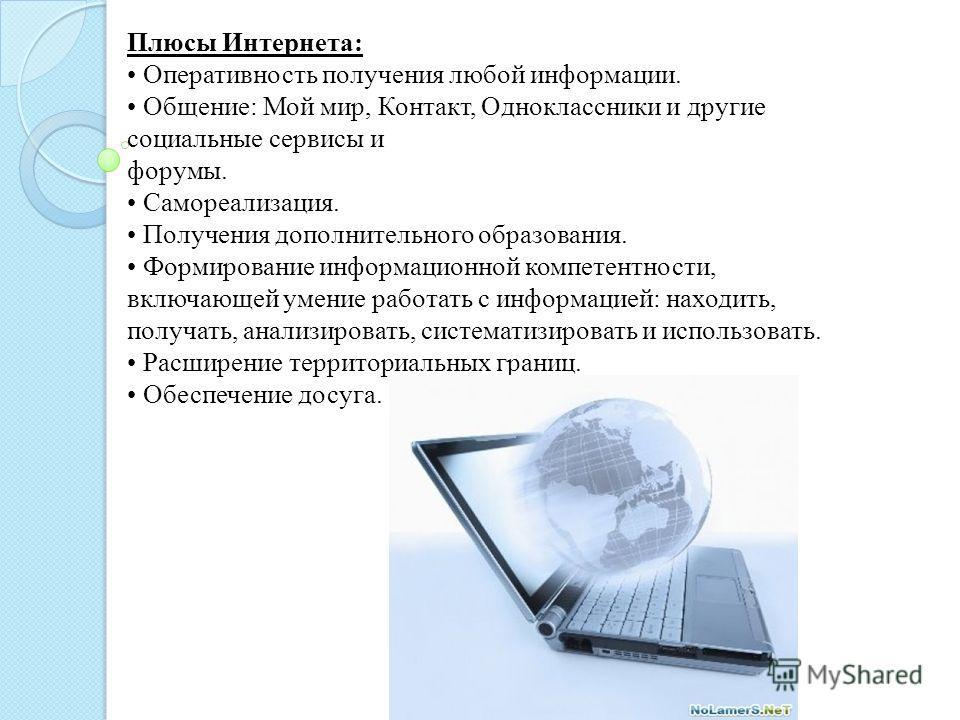 Плюсы Интернета: Оперативность получения любой информации. Общение: Мой мир, Контакт, Одноклассники и другие социальные сервисы и форумы. Самореализация. Получения дополнительного образования. Формирование информационной компетентности, включающей ум