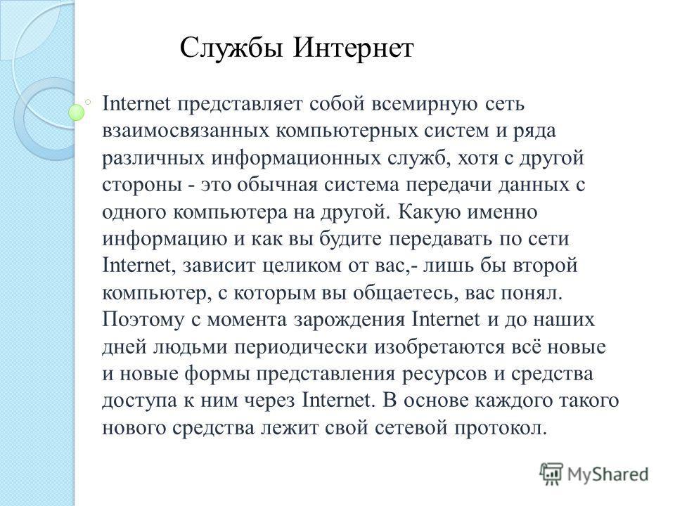 Internet представляет собой всемирную сеть взаимосвязанных компьютерных систем и ряда различных информационных служб, хотя с другой стороны - это обычная система передачи данных с одного компьютера на другой. Какую именно информацию и как вы будите п