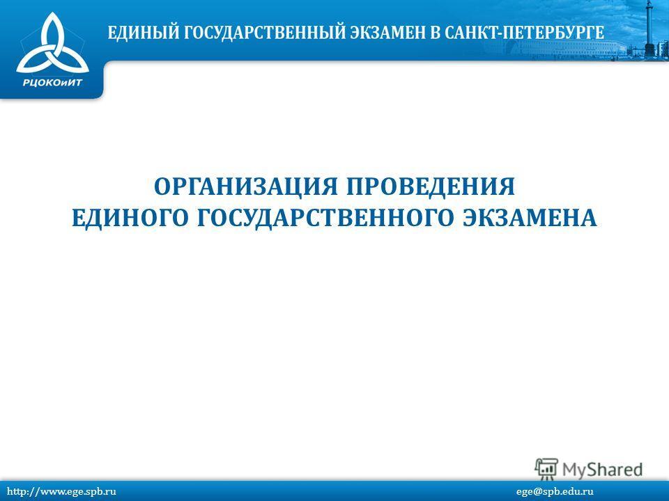 http://www.ege.spb.ru ege@spb.edu.ru ОРГАНИЗАЦИЯ ПРОВЕДЕНИЯ ЕДИНОГО ГОСУДАРСТВЕННОГО ЭКЗАМЕНА