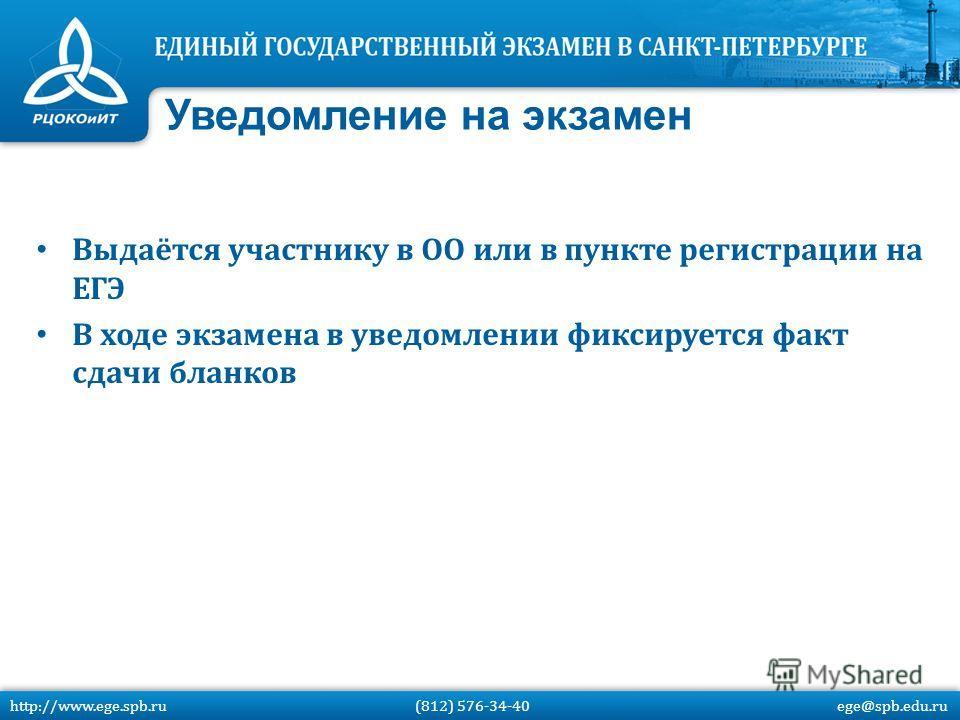 Выдаётся участнику в ОО или в пункте регистрации на ЕГЭ В ходе экзамена в уведомлении фиксируется факт сдачи бланков Уведомление на экзамен http://www.ege.spb.ru (812) 576-34-40 ege@spb.edu.ru