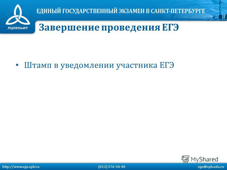 Штамп в уведомлении участника ЕГЭ Завершение проведения ЕГЭ http://www.ege.spb.ru (812) 576-34-40 ege@spb.edu.ru