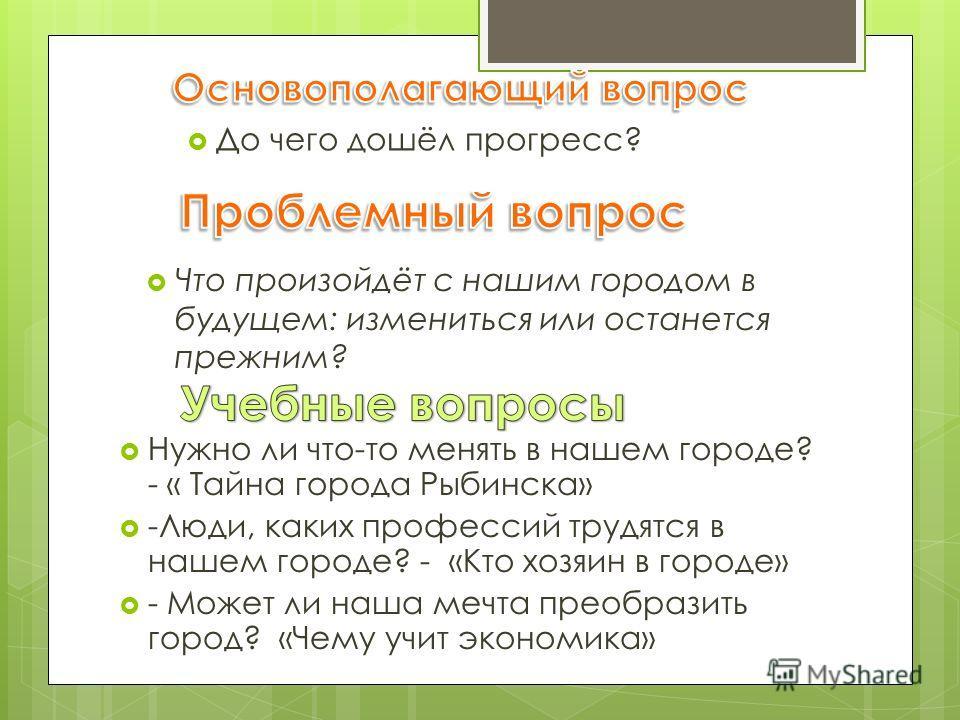 До чего дошёл прогресс? Нужно ли что-то менять в нашем городе? - « Тайна города Рыбинска» -Люди, каких профессий трудятся в нашем городе? - «Кто хозяин в городе» - Может ли наша мечта преобразить город? «Чему учит экономика» Что произойдёт с нашим го