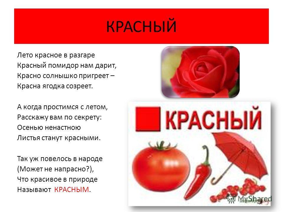 КРАСНЫЙ Лето красное в разгаре Красный помидор нам дарит, Красно солнышко пригреет – Красна ягодка созреет. А когда простимся с летом, Расскажу вам по секрету: Осенью ненастною Листья станут красными. Так уж повелось в народе (Может не напрасно?), Чт