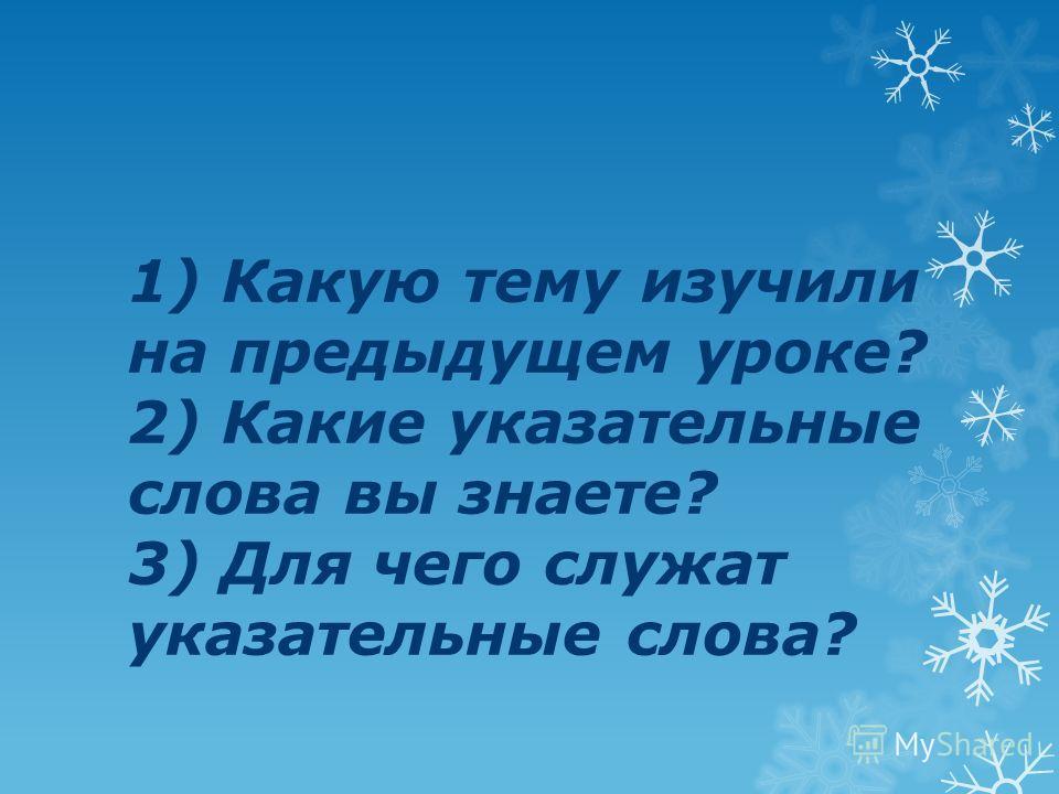 1) Какую тему изучили на предыдущем уроке? 2) Какие указательные слова вы знаете? 3) Для чего служат указательные слова?
