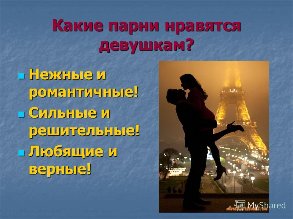 Какие парни нравятся девушкам? Нежные и романтичные! Нежные и романтичные! Сильные и решительные! Сильные и решительные! Любящие и верные! Любящие и верные!