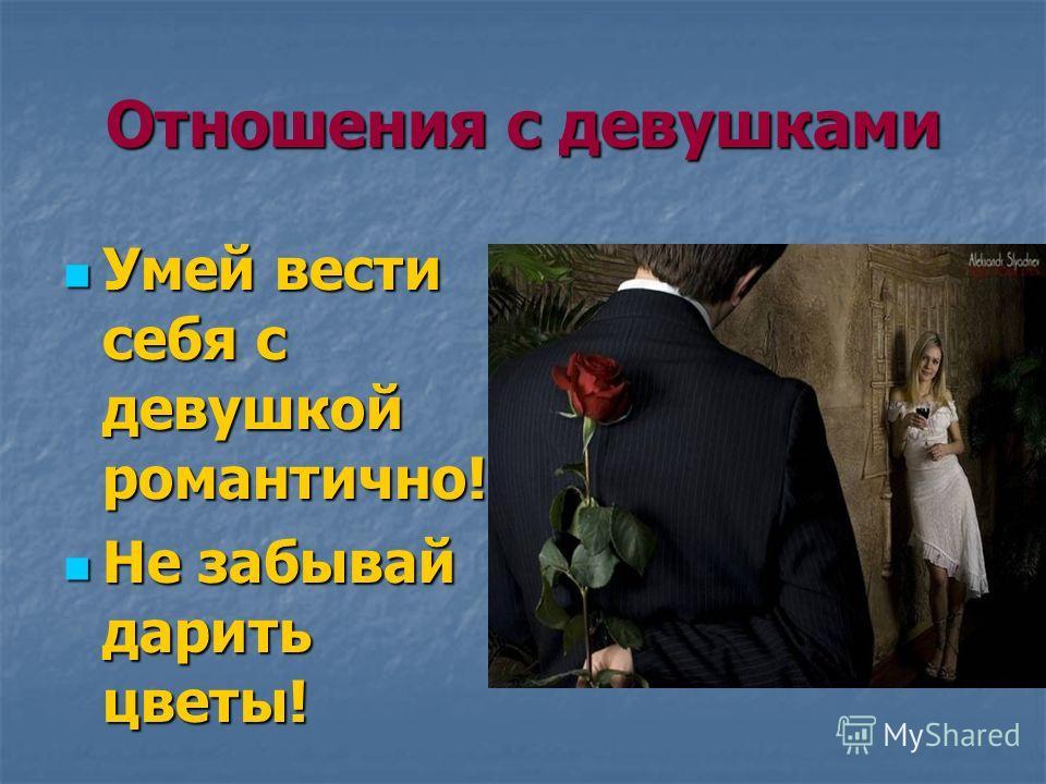 Отношения с девушками Умей вести себя с девушкой романтично! Умей вести себя с девушкой романтично! Не забывай дарить цветы! Не забывай дарить цветы!