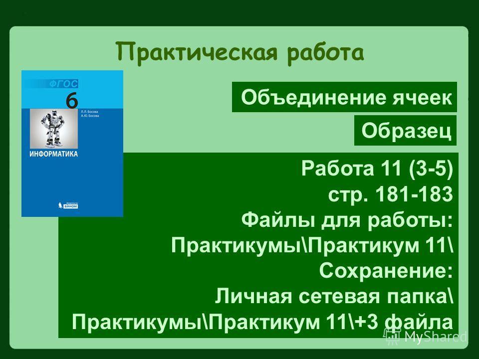 Практическая работа Работа 11 (3-5) стр. 181-183 Файлы для работы: Практикумы\Практикум 11\ Сохранение: Личная сетевая папка\ Практикумы\Практикум 11\+3 файла Образец Объединение ячеек
