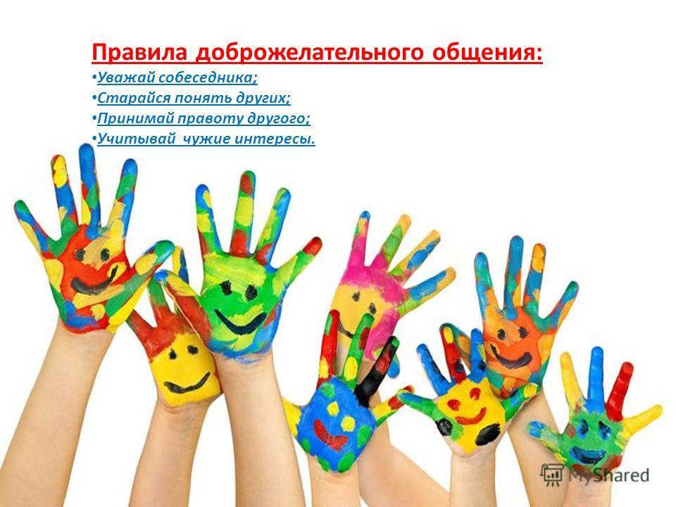 Правила доброжелательного общения: Уважай собеседника; Старайся понять других; Принимай правоту другого; Учитывай чужие интересы.
