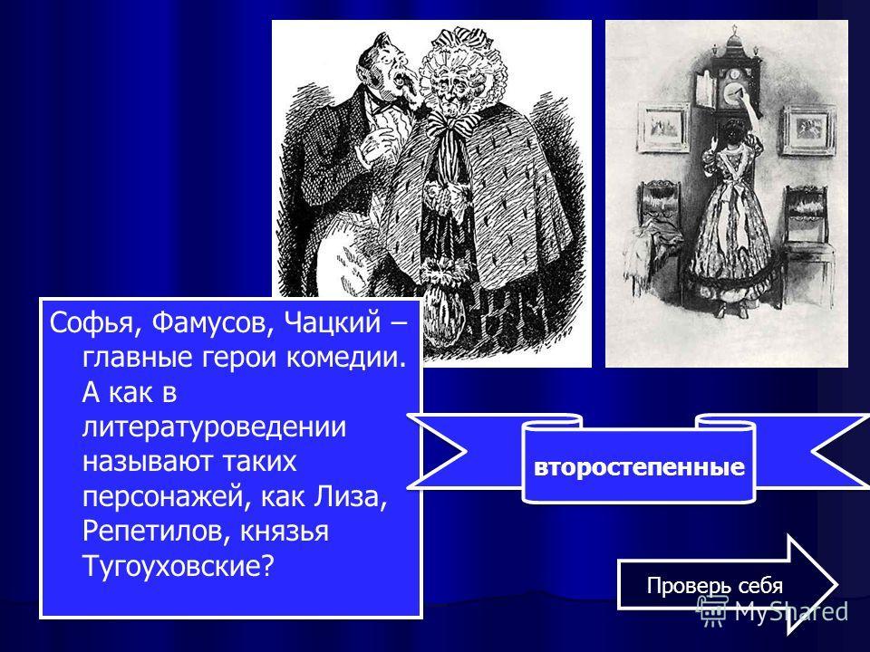 Софья, Фамусов, Чацкий – главные герои комедии. А как в литературоведении называют таких персонажей, как Лиза, Репетилов, князья Тугоуховские? второстепенные Проверь себя