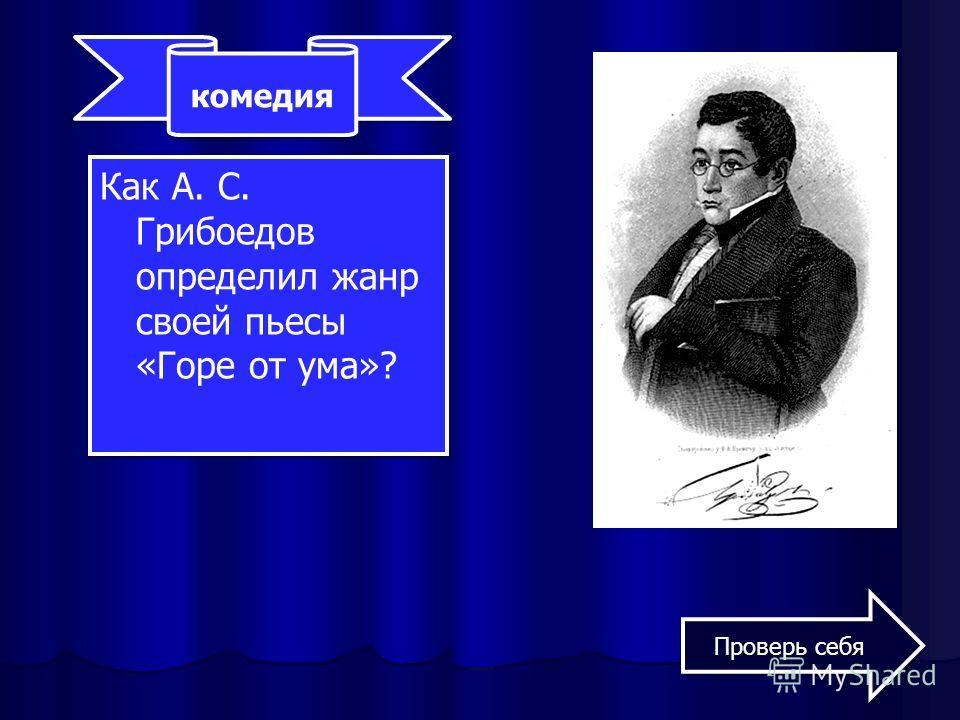 Как А. С. Грибоедов определил жанр своей пьесы «Горе от ума»? комедия Проверь себя