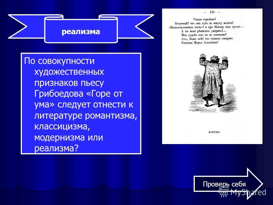 По совокупности художественных признаков пьесу Грибоедова «Горе от ума» следует отнести к литературе романтизма, классицизма, модернизма или реализма? реализма Проверь себя