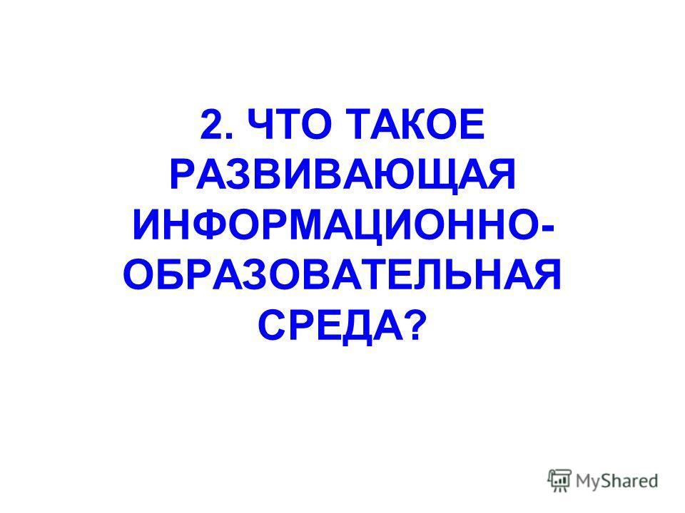 2. ЧТО ТАКОЕ РАЗВИВАЮЩАЯ ИНФОРМАЦИОННО- ОБРАЗОВАТЕЛЬНАЯ СРЕДА?