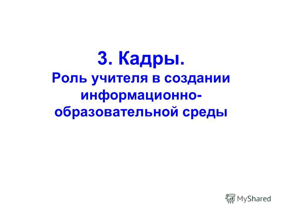 3. Кадры. Роль учителя в создании информационно- образовательной среды
