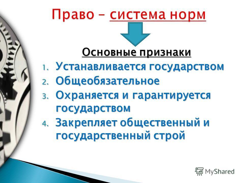Основные признаки 1. Устанавливается государством 2. Общеобязательное 3. Охраняется и гарантируется государством 4. Закрепляет общественный и государственный строй
