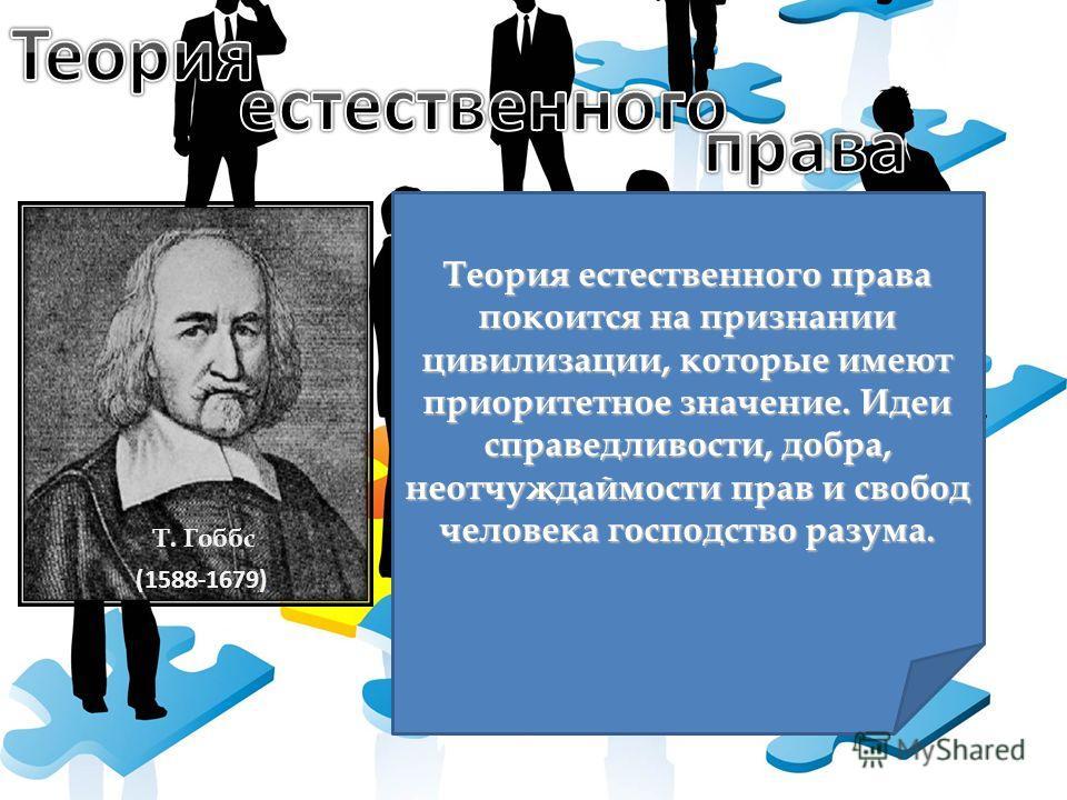 Т. Гоббс Теория естественного права покоится на признании цивилизации, которые имеют приоритетное значение. Идеи справедливости, добра, неотчуждаймости прав и свобод человека господство разума. (1588-1679)