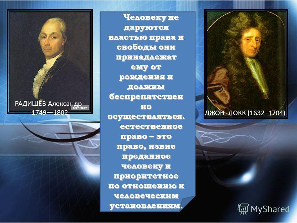 ДЖОН ЛОКК (1632–1704)ДЖОН ЛОКК (1632–1704) РАДИЩЕВ АлександрРАДИЩЕВ Александр 17491802 17491802 Человеку не даруются властью права и свободы они принадлежат ему от рождения и должны беспрепятствен но осуществляться. естественное право – это право, из