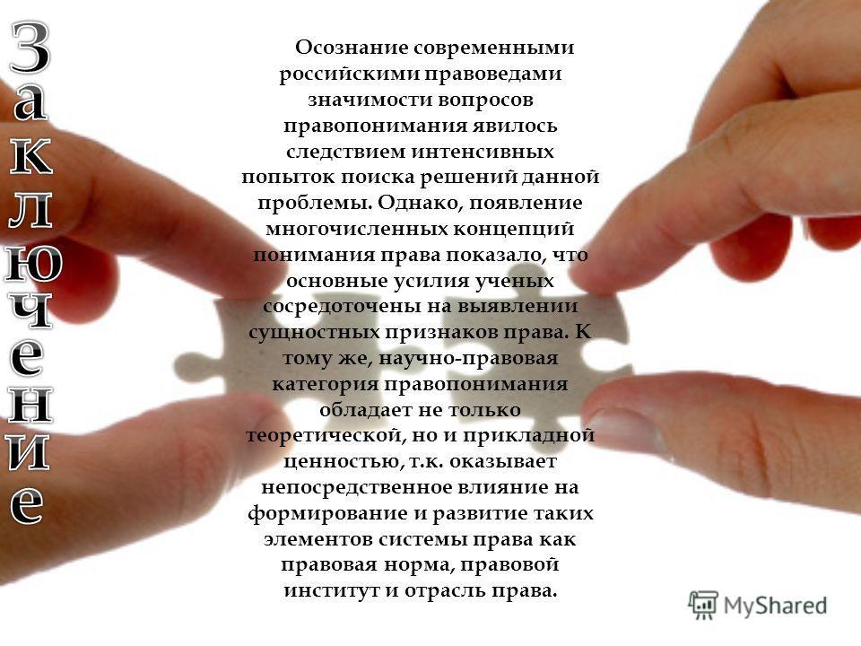 Осознание современными российскими правоведами значимости вопросов правопонимания явилось следствием интенсивных попыток поиска решений данной проблемы. Однако, появление многочисленных концепций понимания права показало, что основные усилия ученых с
