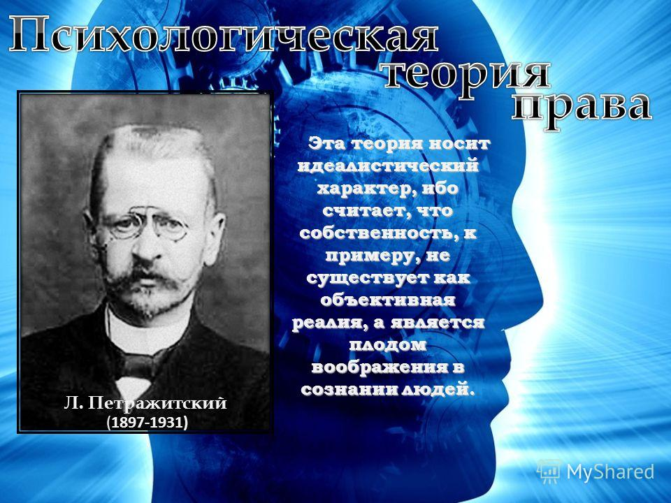 Л. Петражитский (1897-1931)(1897-1931) Эта теория носит идеалистический характер, ибо считает, что собственность, к примеру, не существует как объективная реалия, а является плодом воображения в сознании людей.