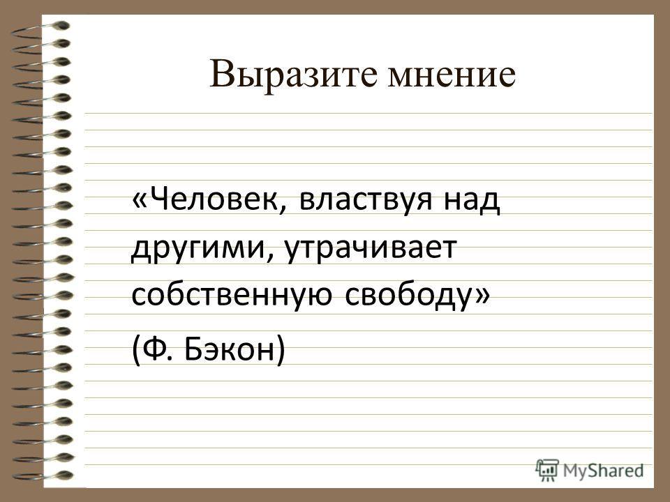 Выразите мнение «Человек, властвуя над другими, утрачивает собственную свободу» (Ф. Бэкон)