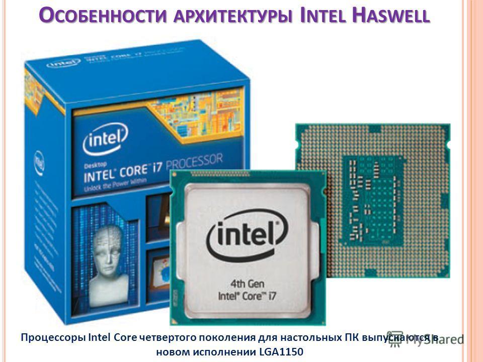 О СОБЕННОСТИ АРХИТЕКТУРЫ I NTEL H ASWELL Процессоры Intel Core четвертого поколения для настольных ПК выпускаются в новом исполнении LGA1150