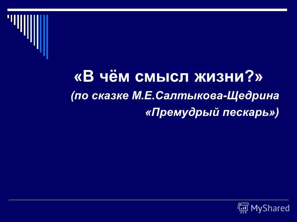 «В чём смысл жизни?» (по сказке М.Е.Салтыкова-Щедрина «Премудрый пескарь»)